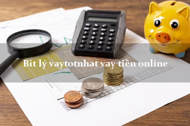 Bit lý vaytotnhat vay tiền online