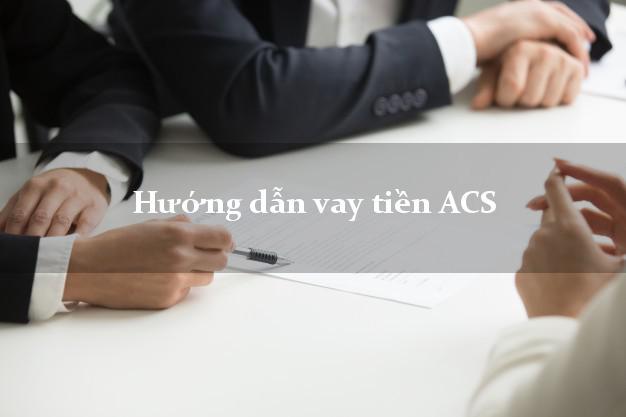Hướng dẫn vay tiền ACS