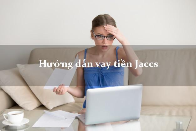 Hướng dẫn vay tiền Jaccs giải ngân nhanh