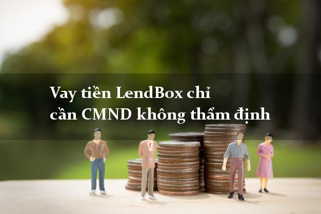 Vay tiền LendBox chỉ cần CMND không thẩm định