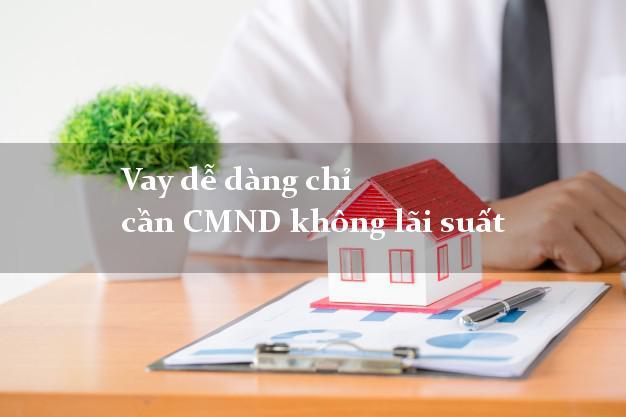 Vay dễ dàng chỉ cần CMND không lãi suất