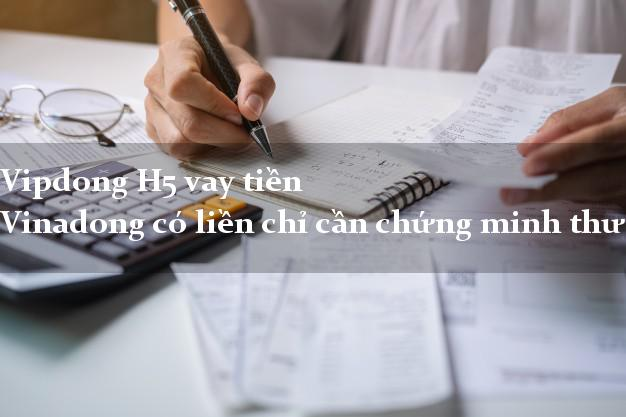 Vipdong H5 vay tiền Vinadong có liền chỉ cần chứng minh thư