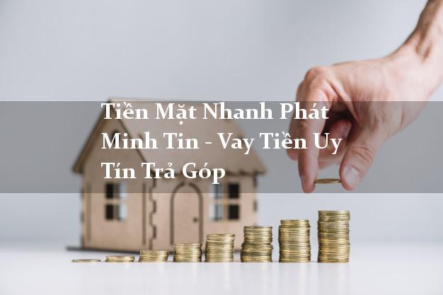 Tiền Mặt Nhanh Phát Minh Tin - Vay Tiền Uy Tín Trả Góp