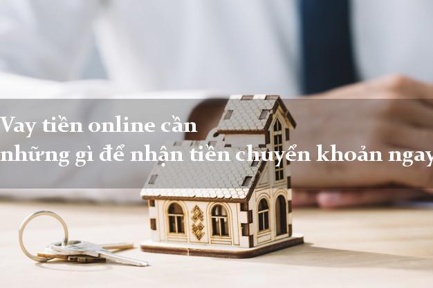 Vay tiền online cần những gì để nhận tiền chuyển khoản ngay