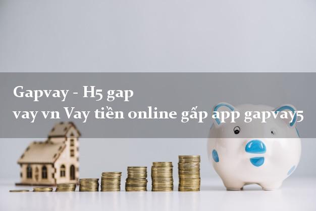 Gapvay - H5 gap vay vn Vay tiền online gấp app gapvay5