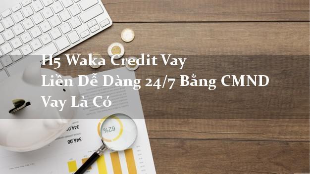 H5 Waka Credit Vay Liền Dễ Dàng 24/7 Bằng CMND Vay Là Có