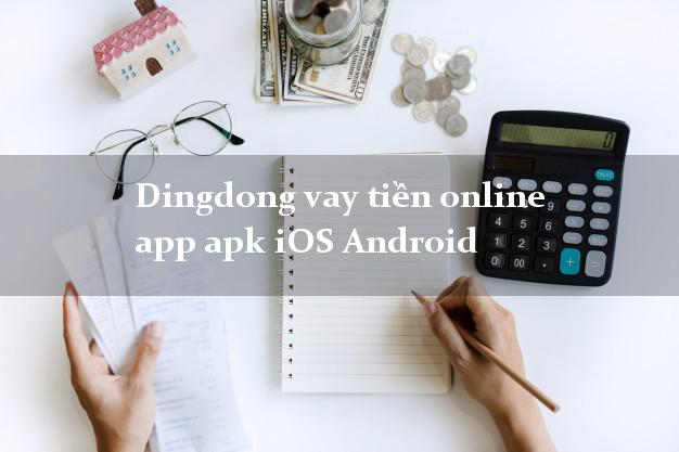 Dingdong vay tiền online app apk iOS Android không thế chấp