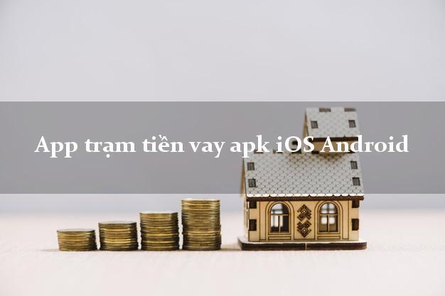 App trạm tiền vay apk iOS Android nợ xấu vẫn vay được tiền