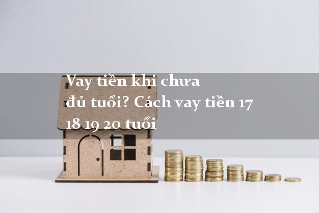 Vay tiền khi chưa đủ tuổi? Cách vay tiền 17 18 19 20 tuổi