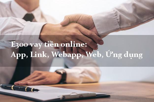 E300 vay tiền online: App, Link, Webapp, Web, Ứng dụng miễn phí lãi suất
