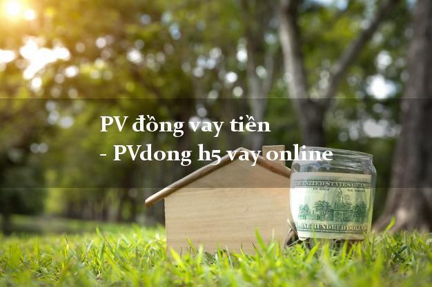 PV đồng vay tiền - PVdong h5 vay online bằng CMND/CCCD