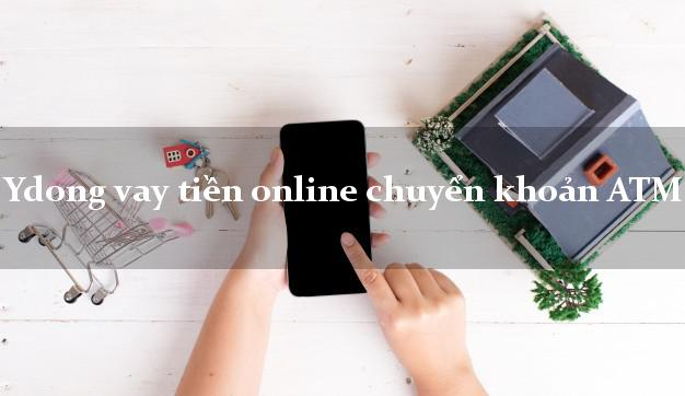 Ydong vay tiền online chuyển khoản ATM nợ xấu vẫn vay được tiền