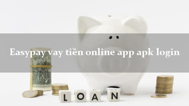 Easypay vay tiền online app apk login k cần thế chấp