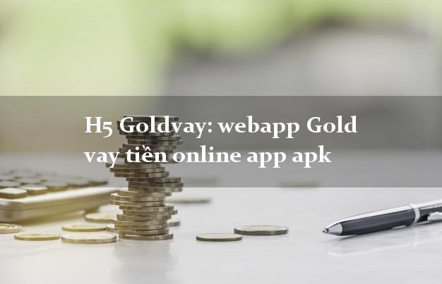 H5 Goldvay: webapp Gold vay tiền online app apk nhanh nhất 24/24h